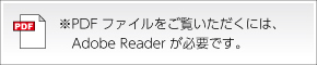 ※PDFファイルをご覧いただくには、  Adobe Readerが必要です。